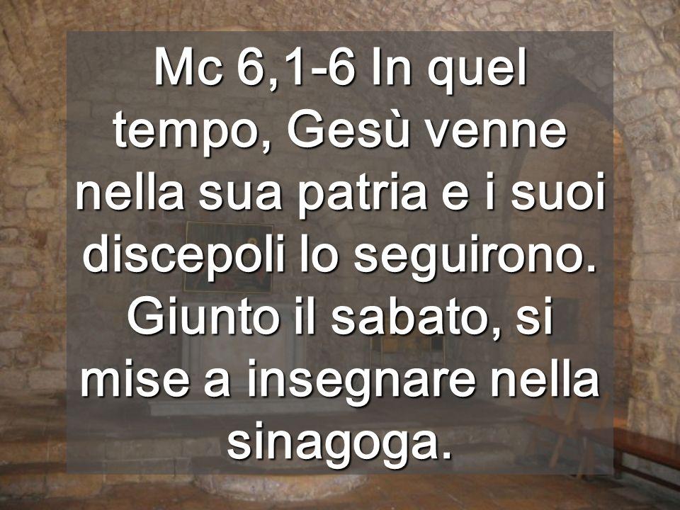Mc 6,1-6 In quel tempo, Gesù venne nella sua patria e i suoi discepoli lo seguirono.