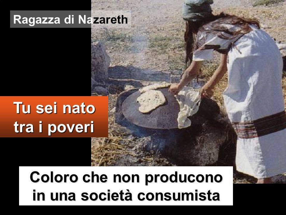 Coloro che non producono in una società consumista Tu sei nato tra i poveri Ragazza di Nazareth