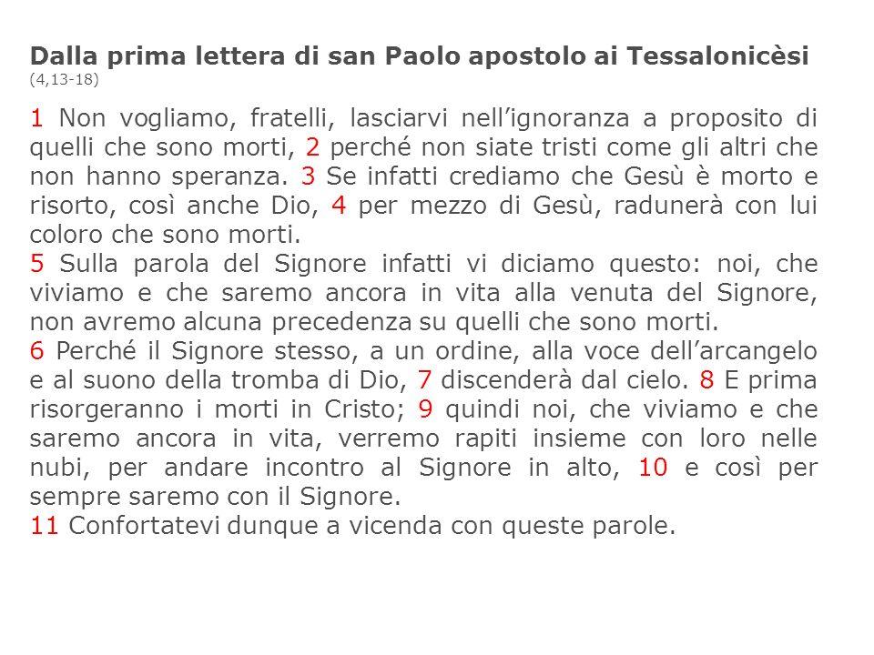 Dalla prima lettera di san Paolo apostolo ai Tessalonicèsi (4,13-18) 1 Non vogliamo, fratelli, lasciarvi nellignoranza a proposito di quelli che sono
