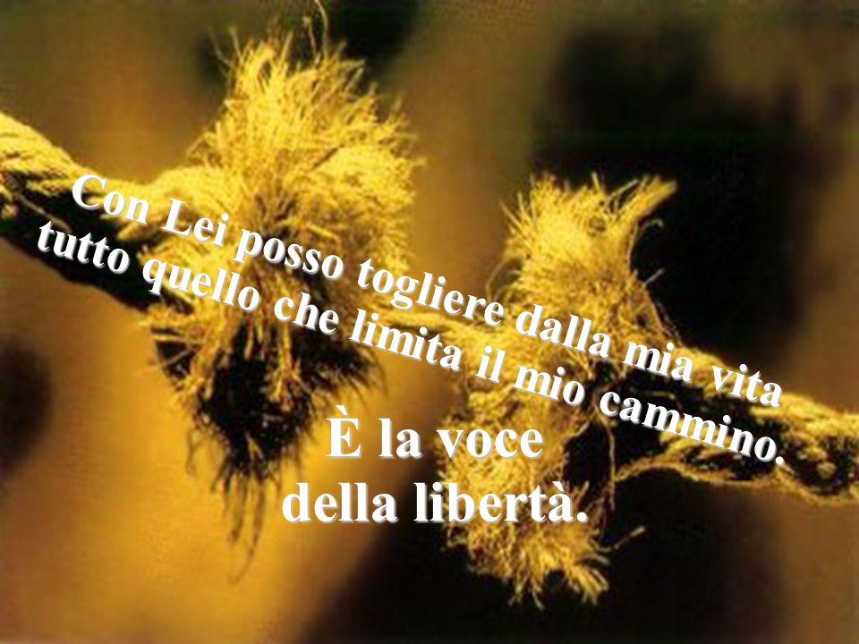 È la voce della libertà. Con Lei posso togliere dalla mia vita tutto quello che limita il mio cammino.