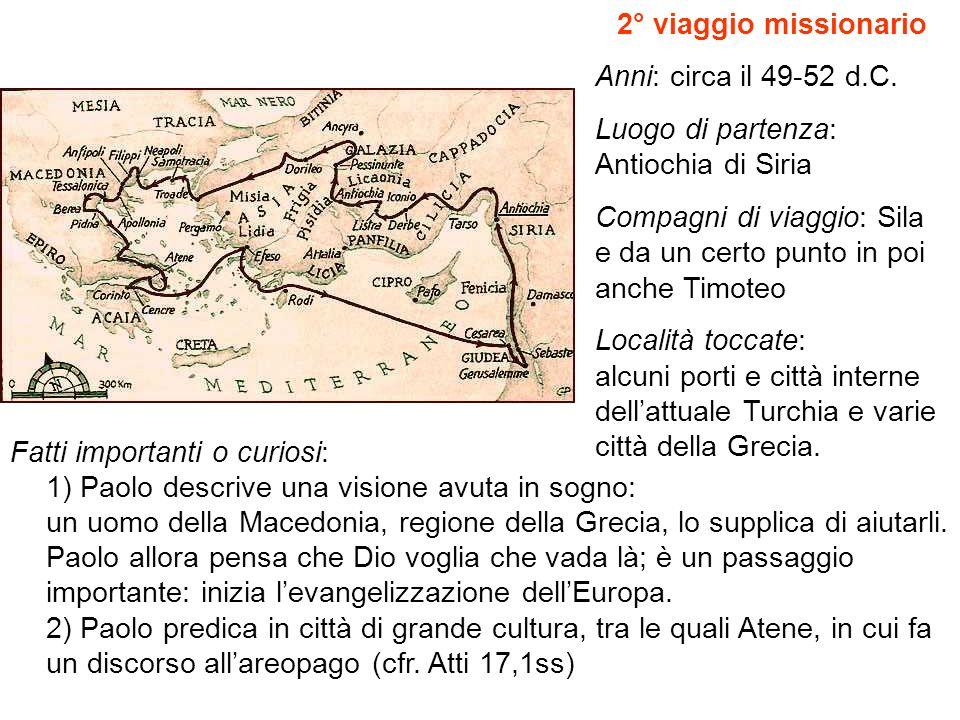 2° viaggio missionario Anni: circa il 49-52 d.C. Luogo di partenza: Antiochia di Siria Compagni di viaggio: Sila e da un certo punto in poi anche Timo