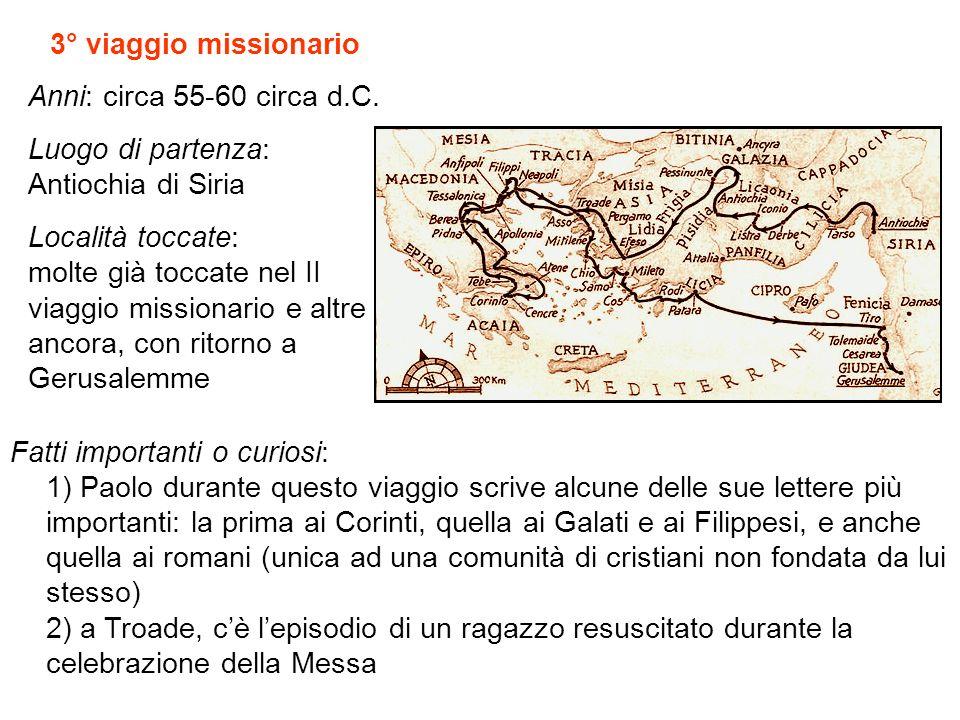 3° viaggio missionario Anni: circa 55-60 circa d.C. Luogo di partenza: Antiochia di Siria Località toccate: molte già toccate nel II viaggio missionar