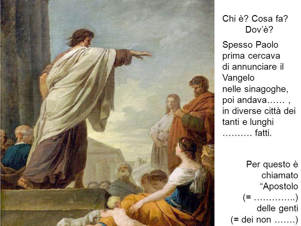 Chi è? Cosa fa? Dovè? Spesso Paolo prima cercava di annunciare il Vangelo nelle sinagoghe, poi andava……, in diverse città dei tanti e lunghi ………. fatt