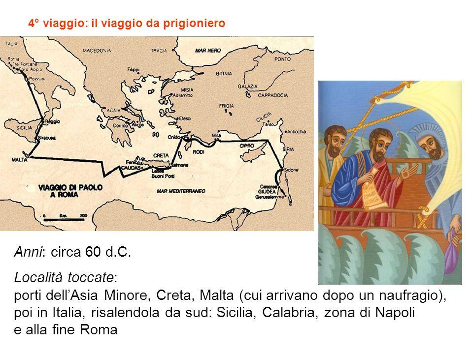 Anni: circa 60 d.C. Località toccate: porti dellAsia Minore, Creta, Malta (cui arrivano dopo un naufragio), poi in Italia, risalendola da sud: Sicilia