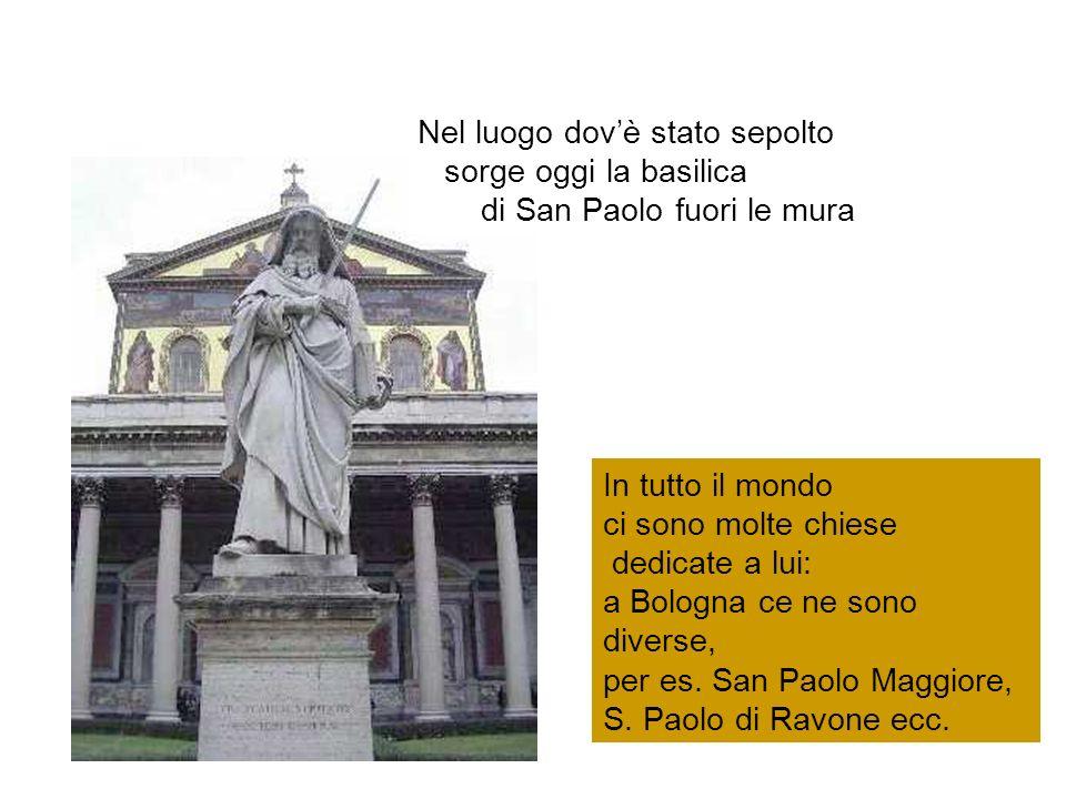 Nel luogo dovè stato sepolto sorge oggi la basilica di San Paolo fuori le mura In tutto il mondo ci sono molte chiese dedicate a lui: a Bologna ce ne