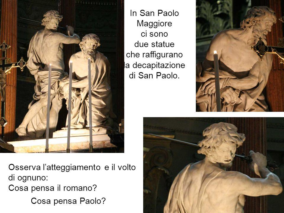 In San Paolo Maggiore ci sono due statue che raffigurano la decapitazione di San Paolo. Osserva latteggiamento e il volto di ognuno: Cosa pensa il rom