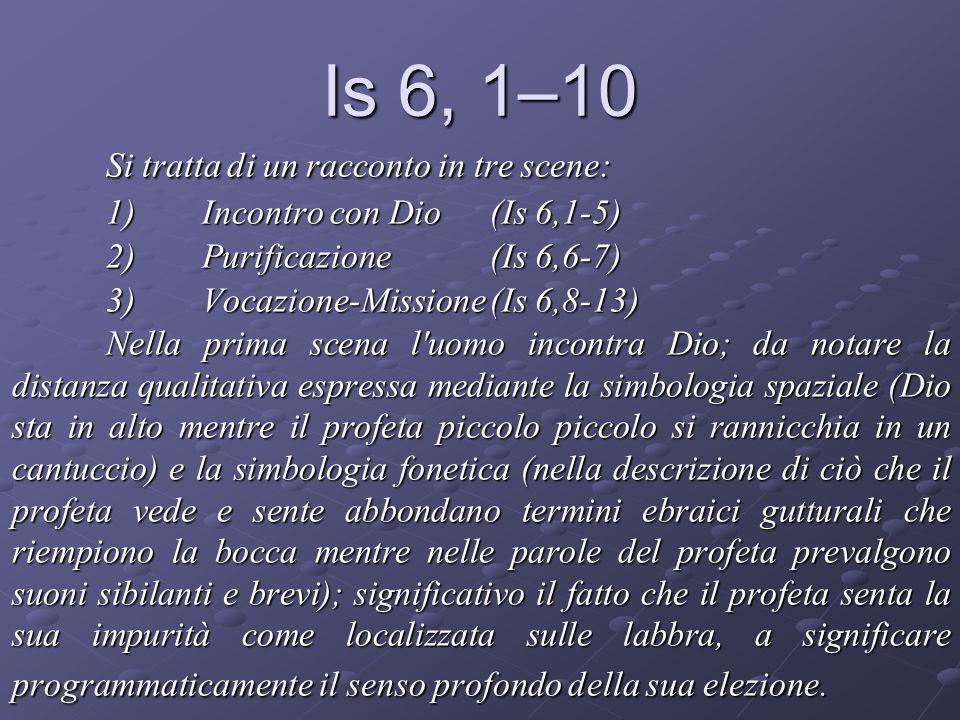 Is 6, 1–10 Si tratta di un racconto in tre scene: 1)Incontro con Dio(Is 6,1-5) 2)Purificazione(Is 6,6-7) 3)Vocazione-Missione(Is 6,8-13) Nella prima s