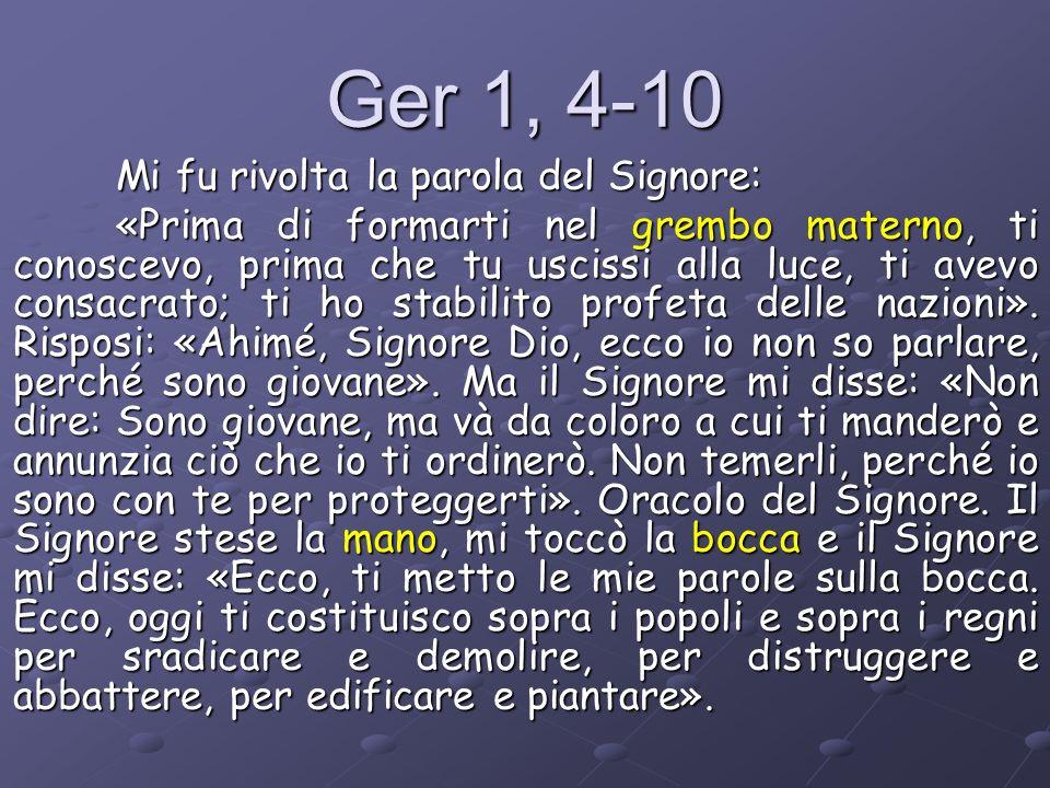 Ger 1, 4-10 Mi fu rivolta la parola del Signore: «Prima di formarti nel grembo materno, ti conoscevo, prima che tu uscissi alla luce, ti avevo consacr