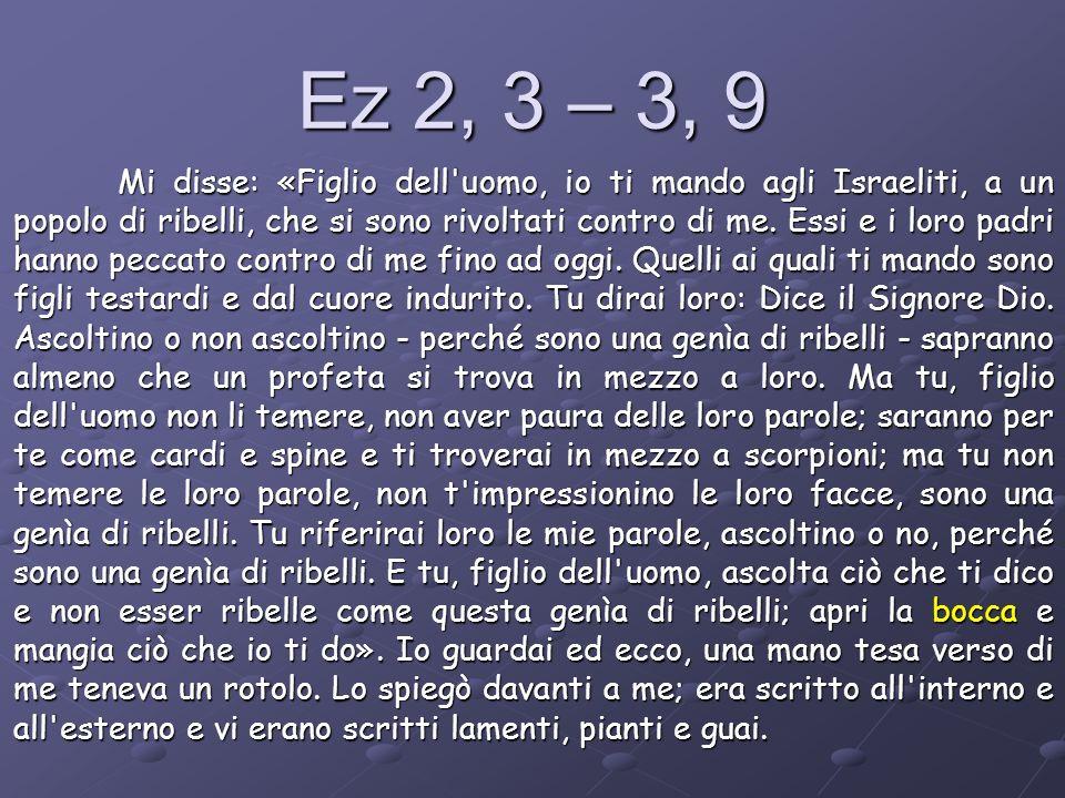 Ez 2, 3 – 3, 9 Mi disse: «Figlio dell'uomo, io ti mando agli Israeliti, a un popolo di ribelli, che si sono rivoltati contro di me. Essi e i loro padr