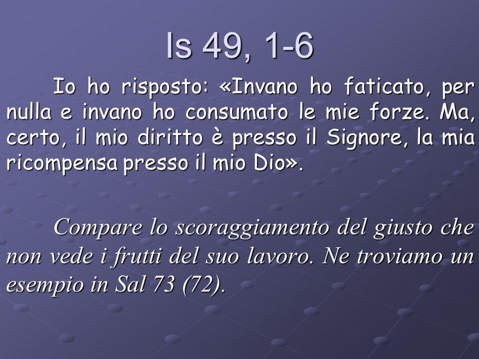 Is 49, 1-6 Io ho risposto: «Invano ho faticato, per nulla e invano ho consumato le mie forze. Ma, certo, il mio diritto è presso il Signore, la mia ri