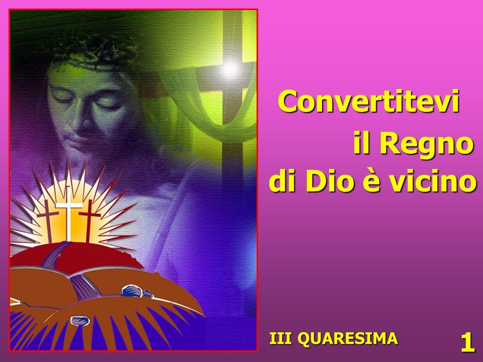 Convertitevi il Regno di Dio è vicino III QUARESIMA 1