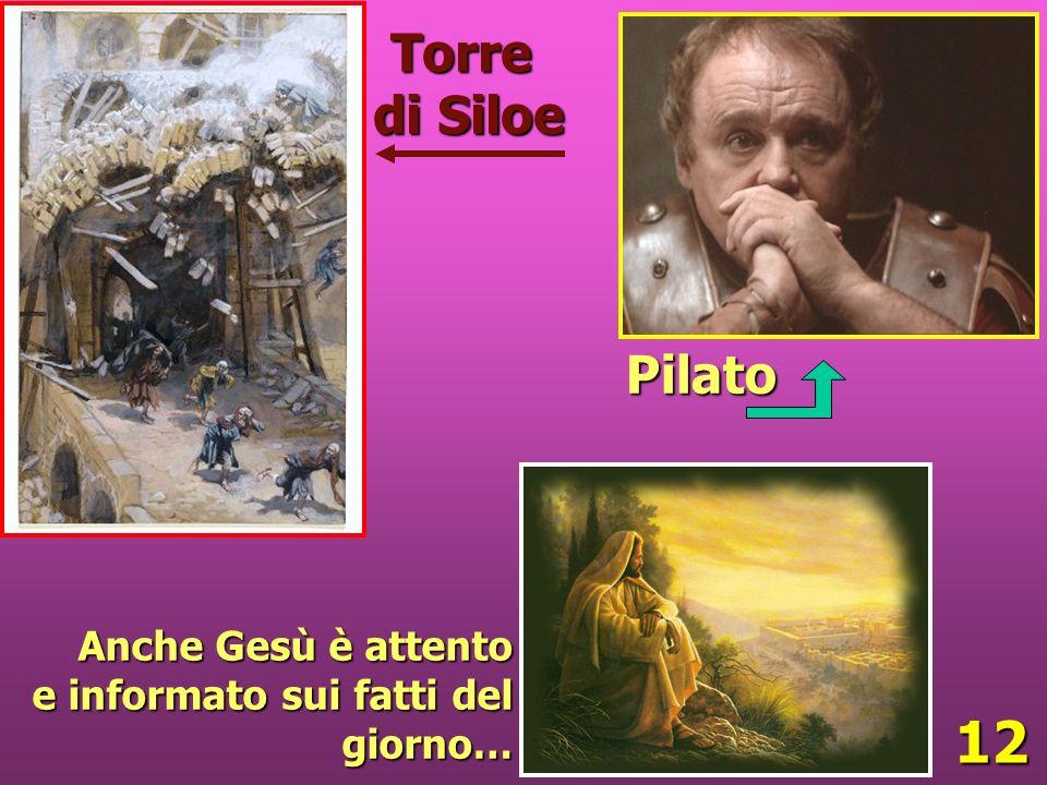 12 Anche Gesù è attento e informato sui fatti del giorno… Pilato Torre di Siloe