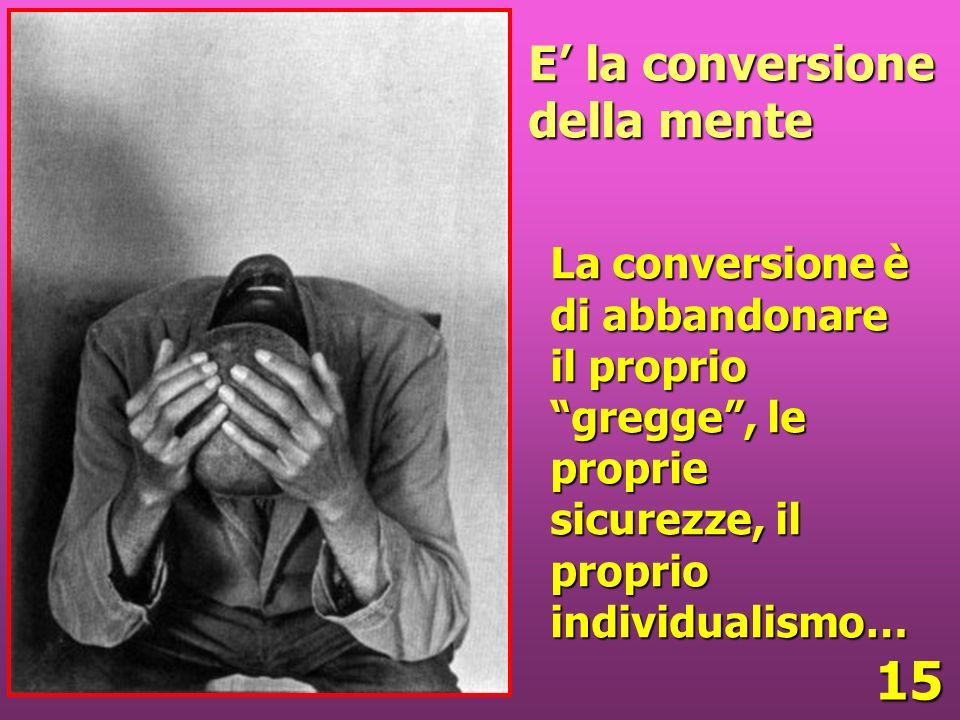 15 E la conversione della mente La conversione è di abbandonare il proprio gregge, le proprie sicurezze, il proprio individualismo…
