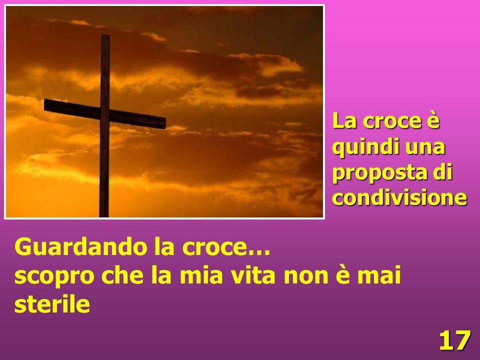 17 La croce è quindi una proposta di condivisione Guardando la croce… scopro che la mia vita non è mai sterile
