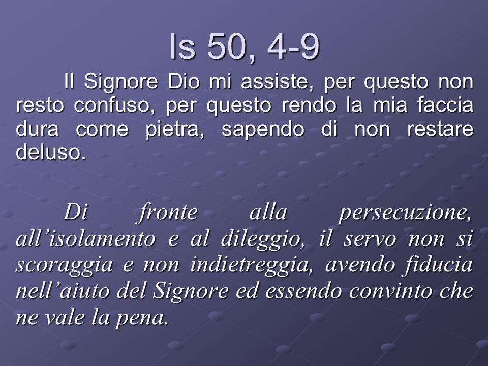 Is 50, 4-9 Il Signore Dio mi assiste, per questo non resto confuso, per questo rendo la mia faccia dura come pietra, sapendo di non restare deluso. Di