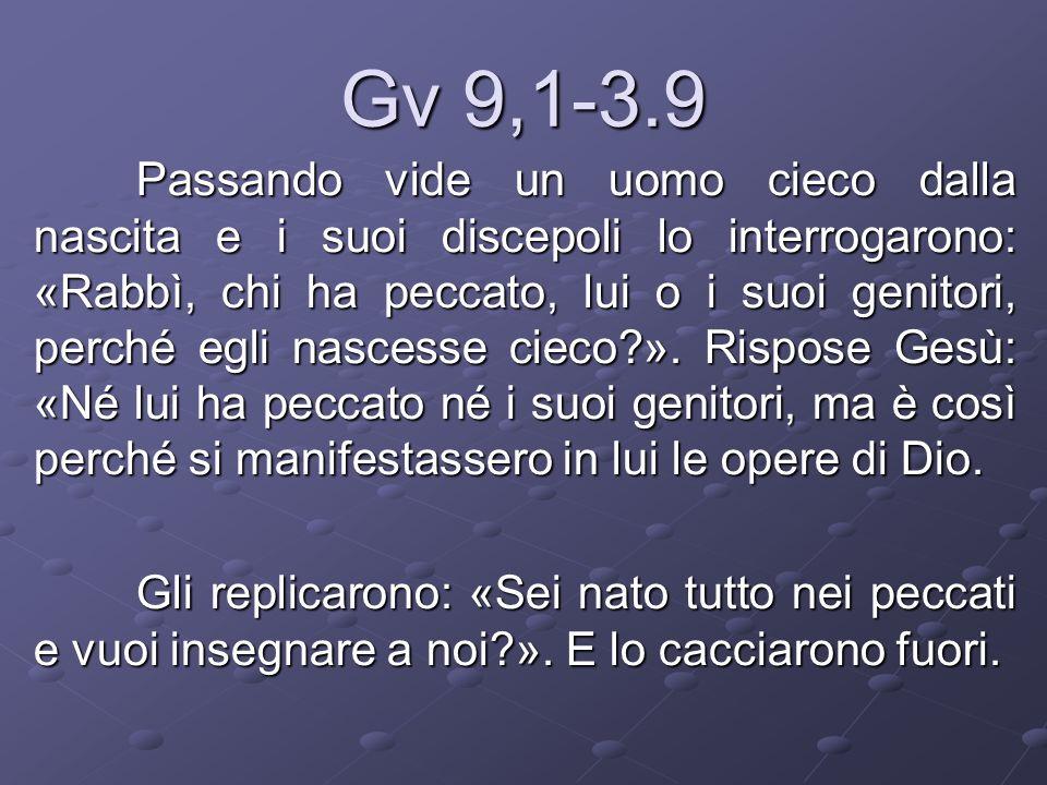 Gv 9,1-3.9 Passando vide un uomo cieco dalla nascita e i suoi discepoli lo interrogarono: «Rabbì, chi ha peccato, lui o i suoi genitori, perché egli n