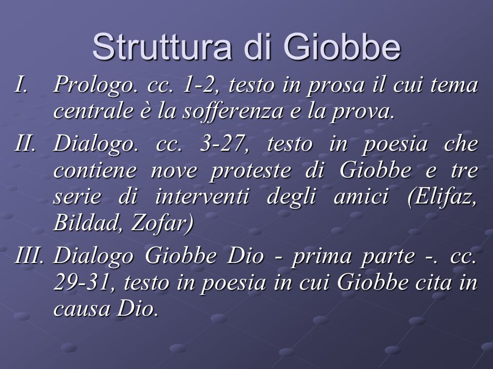 Struttura di Giobbe I.Prologo. cc. 1-2, testo in prosa il cui tema centrale è la sofferenza e la prova. II.Dialogo. cc. 3-27, testo in poesia che cont