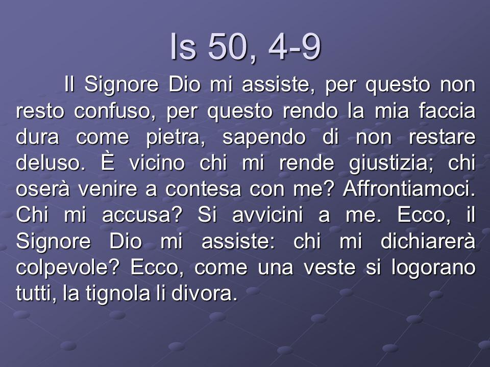 Is 50, 4-9 Il Signore Dio mi assiste, per questo non resto confuso, per questo rendo la mia faccia dura come pietra, sapendo di non restare deluso. È
