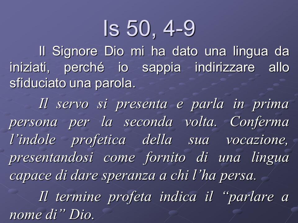 Is 50, 4-9 Il Signore Dio mi ha dato una lingua da iniziati, perché io sappia indirizzare allo sfiduciato una parola. Il servo si presenta e parla in