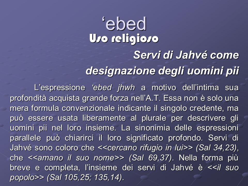 ebed Uso religioso Servi di Jahvé come designazione degli uomini pii Lespressione ebed jhwh a motivo dellintima sua profondità acquista grande forza nellA.T.