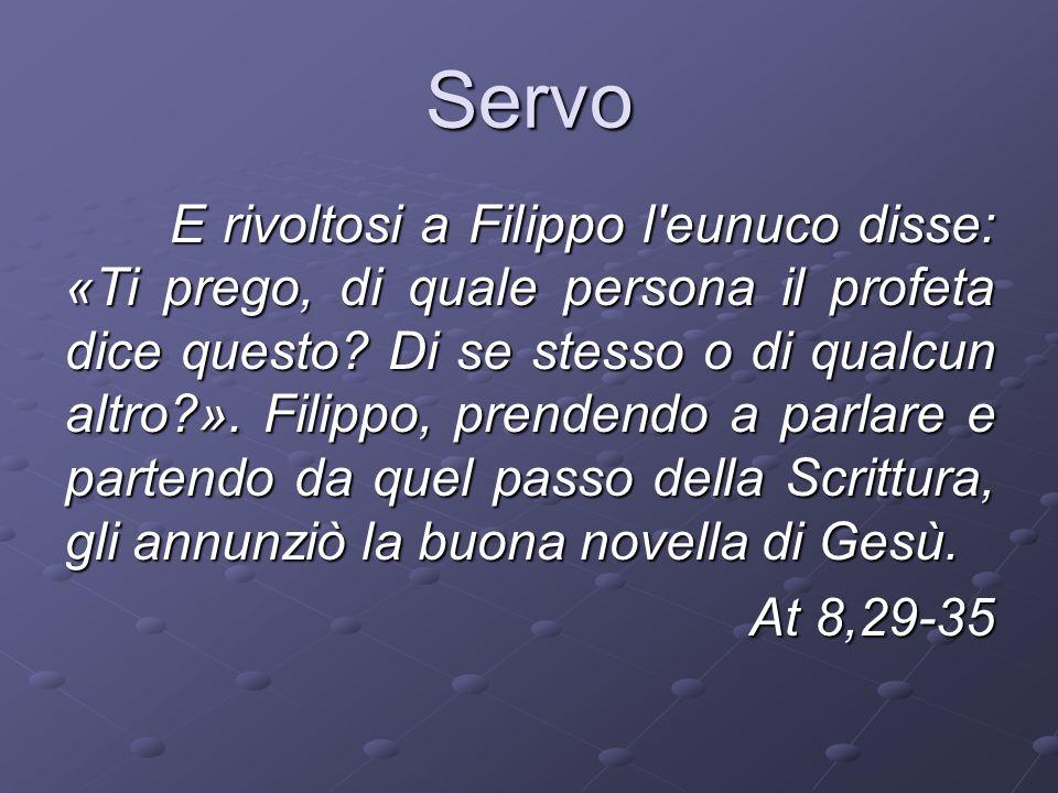 Servo E rivoltosi a Filippo l eunuco disse: «Ti prego, di quale persona il profeta dice questo.