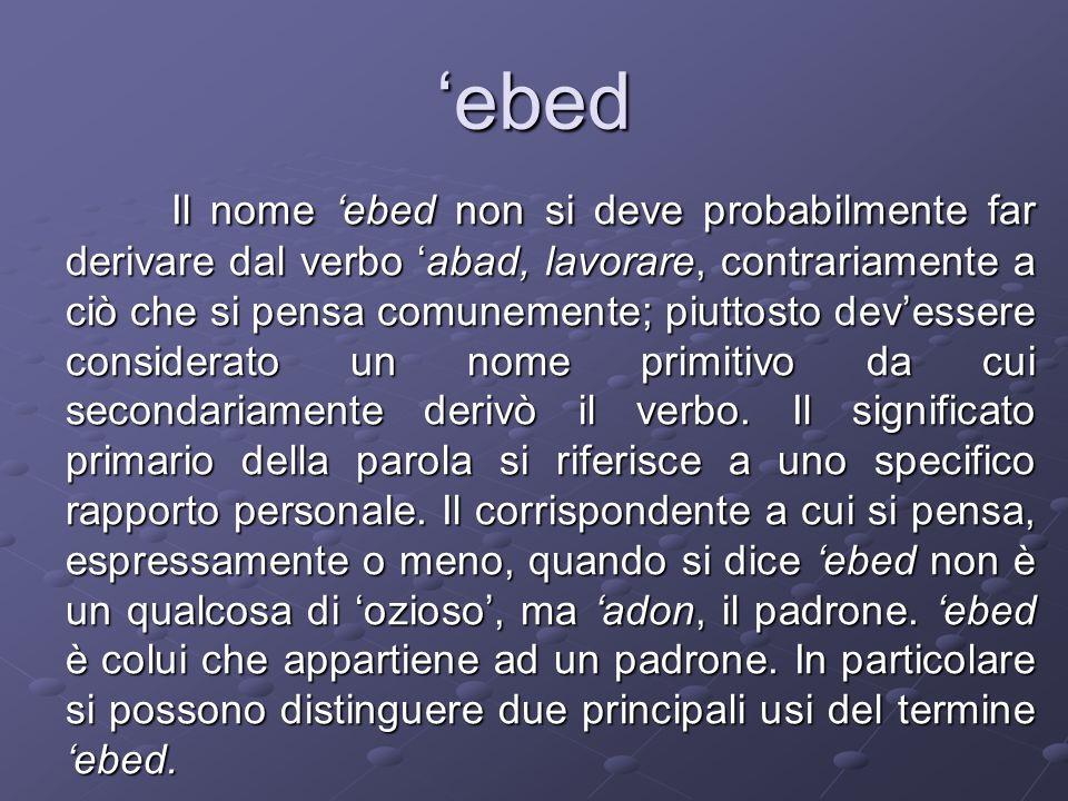 ebed Il nome ebed non si deve probabilmente far derivare dal verbo abad, lavorare, contrariamente a ciò che si pensa comunemente; piuttosto devessere considerato un nome primitivo da cui secondariamente derivò il verbo.