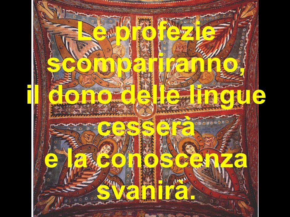 Le profezie scompariranno, il dono delle lingue cesserà e la conoscenza svanirà.