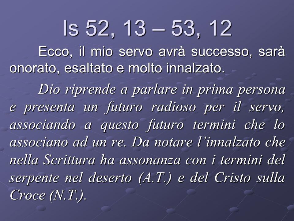 Is 52, 13 – 53, 12 Ecco, il mio servo avrà successo, sarà onorato, esaltato e molto innalzato. Dio riprende a parlare in prima persona e presenta un f