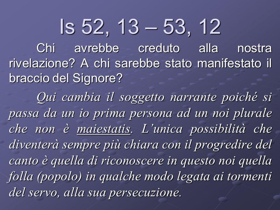 Is 52, 13 – 53, 12 Chi avrebbe creduto alla nostra rivelazione? A chi sarebbe stato manifestato il braccio del Signore? Qui cambia il soggetto narrant