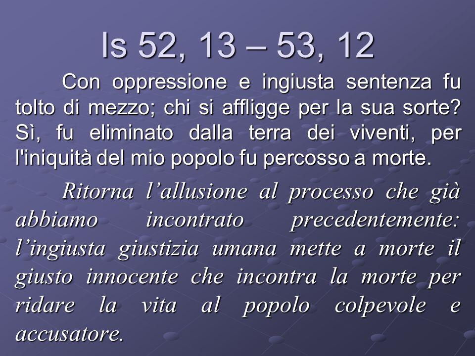 Is 52, 13 – 53, 12 Con oppressione e ingiusta sentenza fu tolto di mezzo; chi si affligge per la sua sorte? Sì, fu eliminato dalla terra dei viventi,