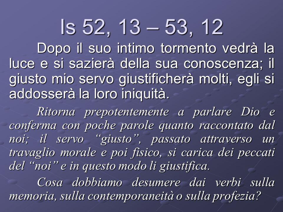 Is 52, 13 – 53, 12 Dopo il suo intimo tormento vedrà la luce e si sazierà della sua conoscenza; il giusto mio servo giustificherà molti, egli si addos