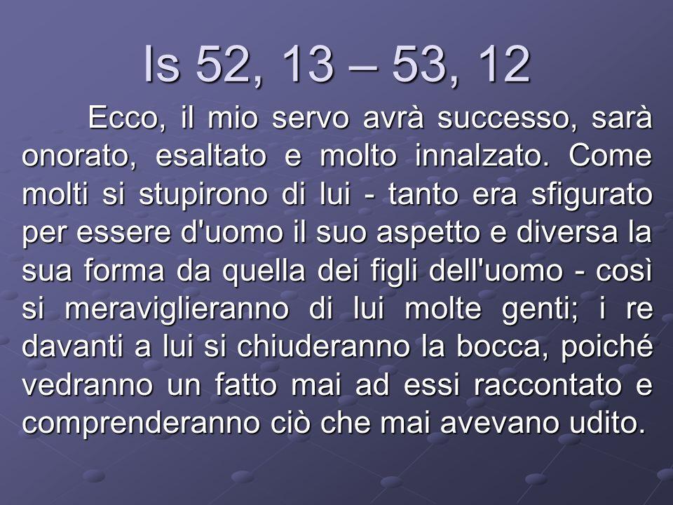 Is 52, 13 – 53, 12 Ecco, il mio servo avrà successo, sarà onorato, esaltato e molto innalzato. Come molti si stupirono di lui - tanto era sfigurato pe