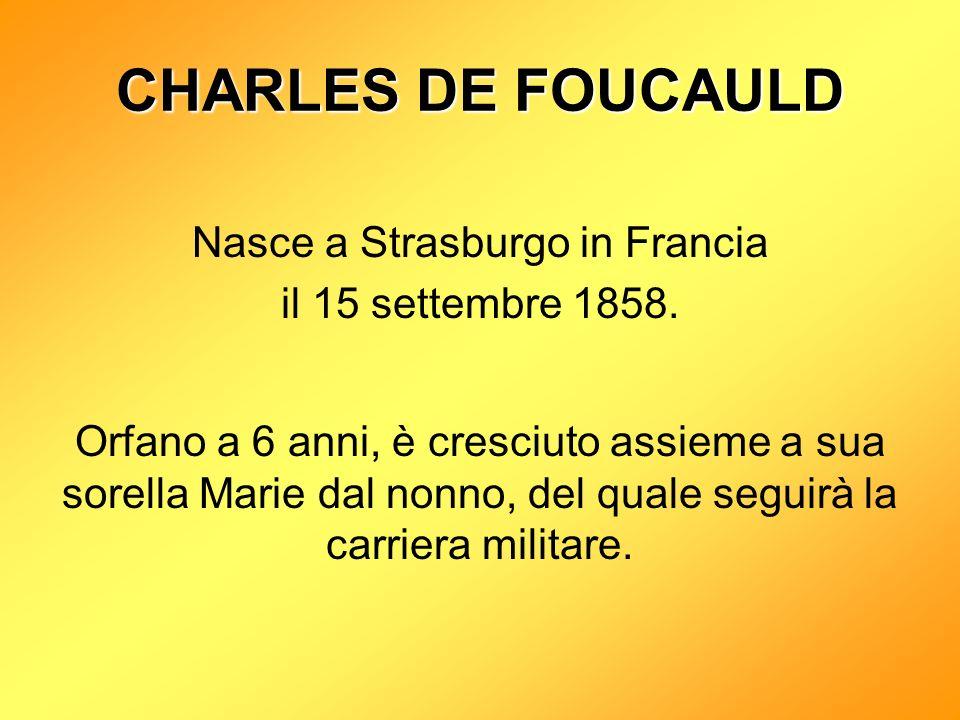 CHARLES DE FOUCAULD Nasce a Strasburgo in Francia il 15 settembre 1858.