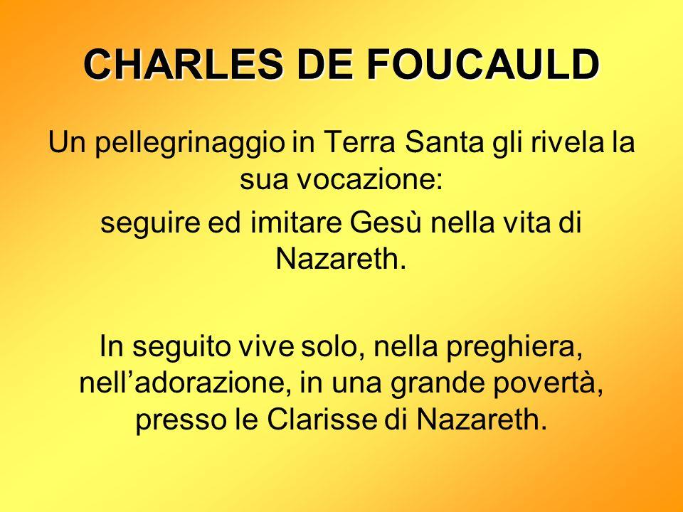CHARLES DE FOUCAULD Un pellegrinaggio in Terra Santa gli rivela la sua vocazione: seguire ed imitare Gesù nella vita di Nazareth.