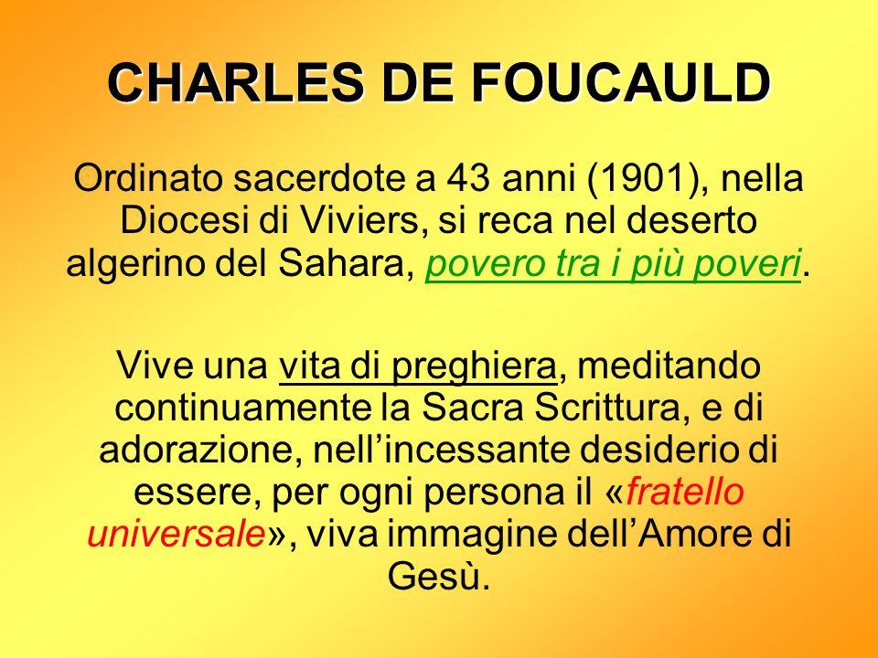 CHARLES DE FOUCAULD Ordinato sacerdote a 43 anni (1901), nella Diocesi di Viviers, si reca nel deserto algerino del Sahara, povero tra i più poveri.