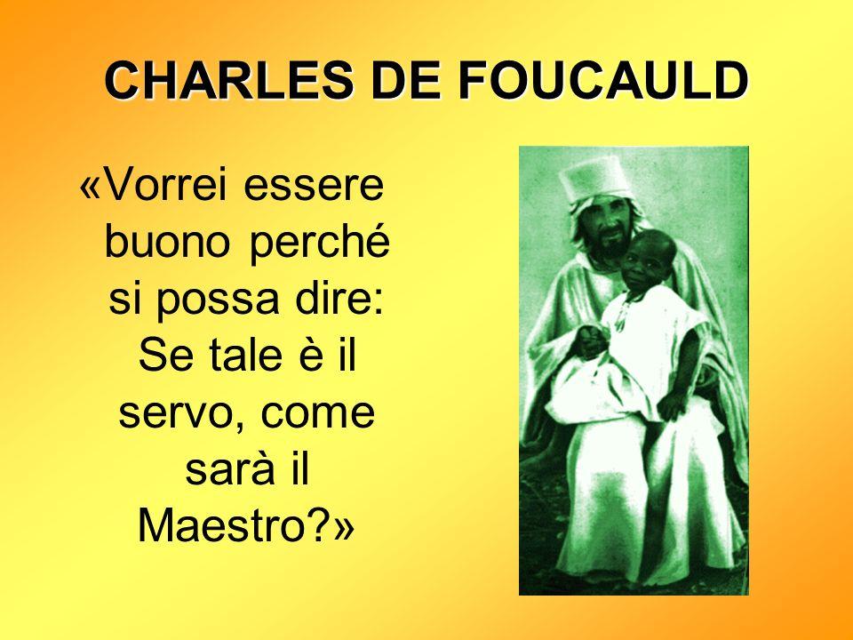 CHARLES DE FOUCAULD «Vorrei essere buono perché si possa dire: Se tale è il servo, come sarà il Maestro »