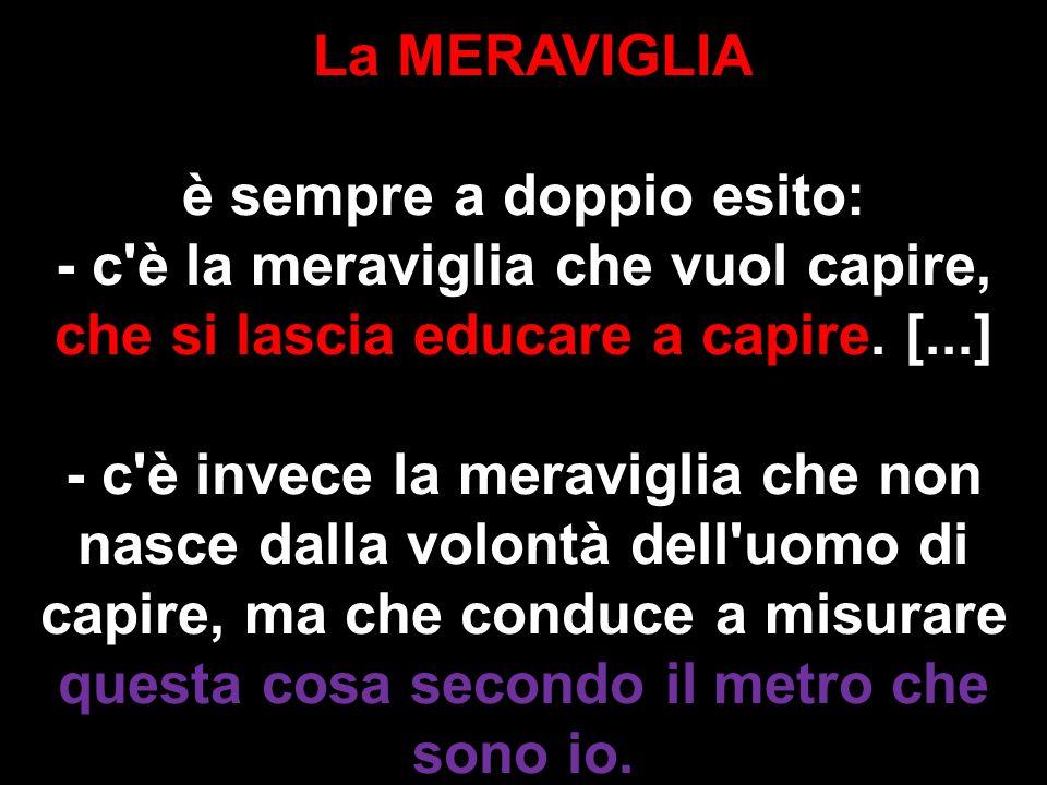 La MERAVIGLIA è sempre a doppio esito: - c'è la meraviglia che vuol capire, che si lascia educare a capire. [...] - c'è invece la meraviglia che non n