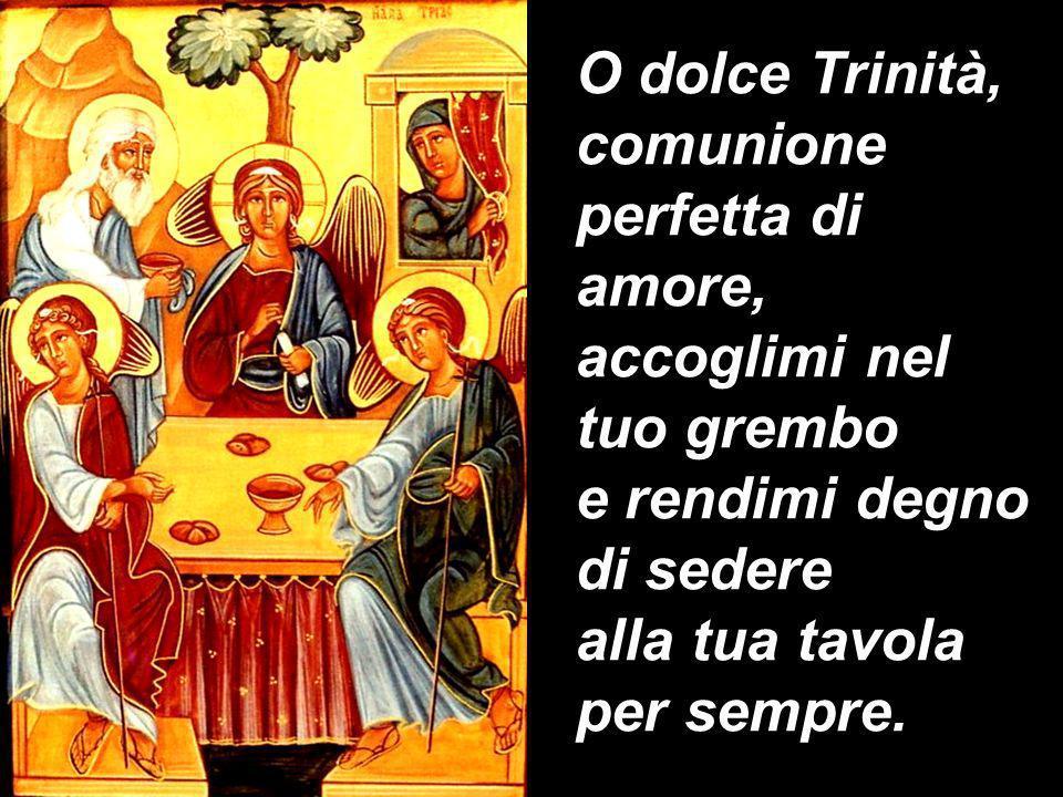 O dolce Trinità, comunione perfetta di amore, accoglimi nel tuo grembo e rendimi degno di sedere alla tua tavola per sempre.