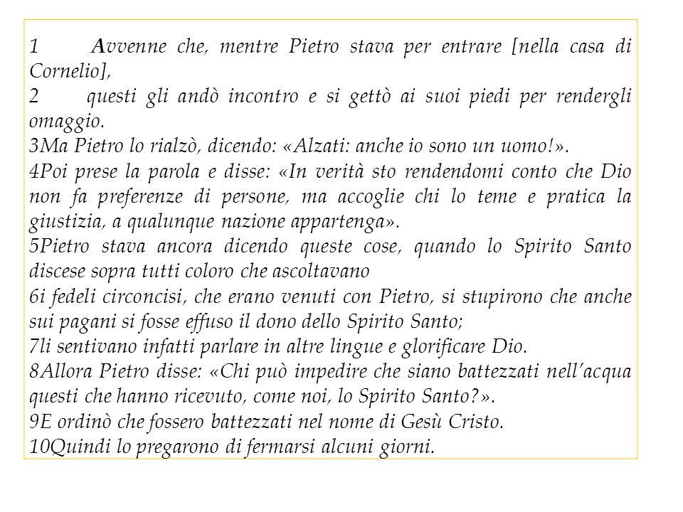 1 Avvenne che, mentre Pietro stava per entrare [nella casa di Cornelio], 2 questi gli andò incontro e si gettò ai suoi piedi per rendergli omaggio.
