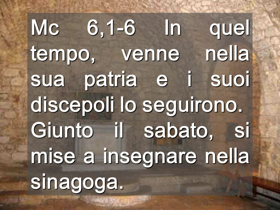 Mc 6,1-6 In quel tempo, venne nella sua patria e i suoi discepoli lo seguirono. Giunto il sabato, si mise a insegnare nella sinagoga.