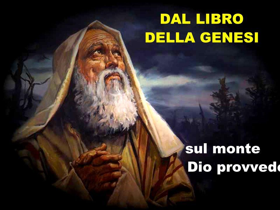 Dal libro della Genesi 1In quei giorni, Dio mise alla prova Abramo e gli disse: «Abramo!».