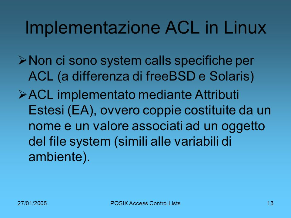 27/01/2005POSIX Access Control Lists13 Implementazione ACL in Linux Non ci sono system calls specifiche per ACL (a differenza di freeBSD e Solaris) AC