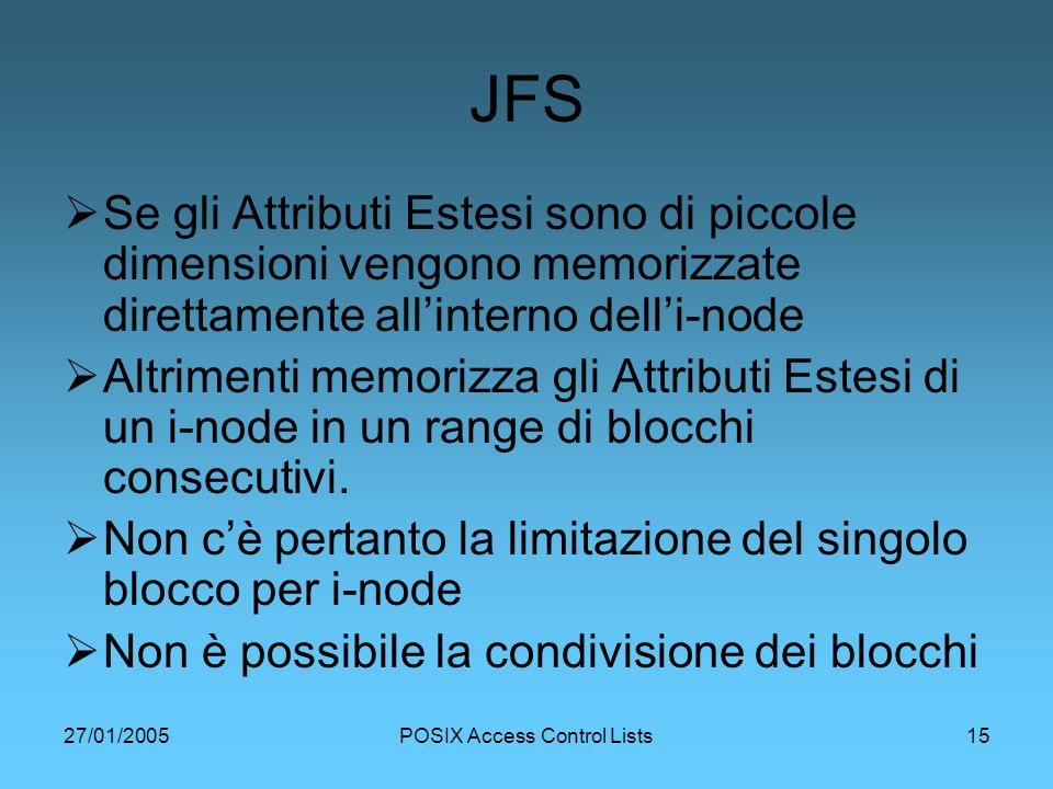 27/01/2005POSIX Access Control Lists15 JFS Se gli Attributi Estesi sono di piccole dimensioni vengono memorizzate direttamente allinterno delli-node Altrimenti memorizza gli Attributi Estesi di un i-node in un range di blocchi consecutivi.