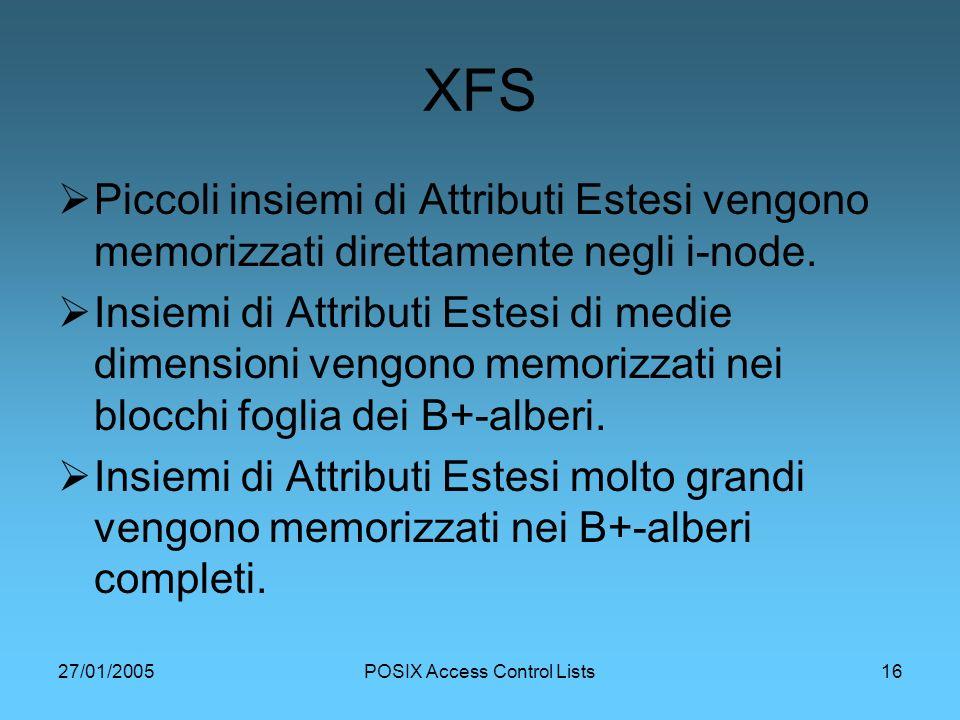 27/01/2005POSIX Access Control Lists16 XFS Piccoli insiemi di Attributi Estesi vengono memorizzati direttamente negli i-node.