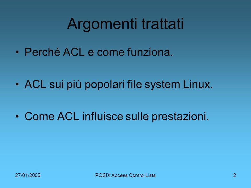 27/01/2005POSIX Access Control Lists13 Implementazione ACL in Linux Non ci sono system calls specifiche per ACL (a differenza di freeBSD e Solaris) ACL implementato mediante Attributi Estesi (EA), ovvero coppie costituite da un nome e un valore associati ad un oggetto del file system (simili alle variabili di ambiente).