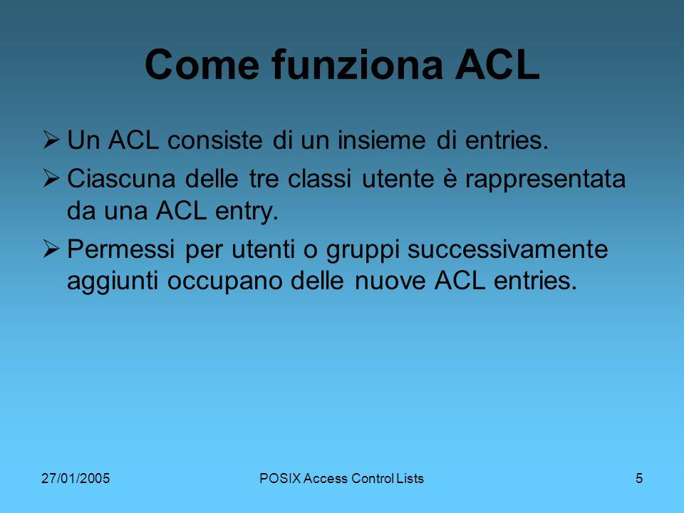 27/01/2005POSIX Access Control Lists5 Come funziona ACL Un ACL consiste di un insieme di entries.