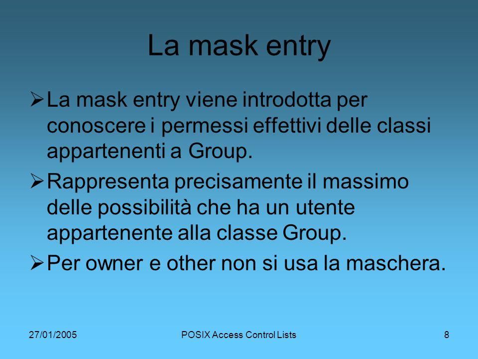 27/01/2005POSIX Access Control Lists8 La mask entry La mask entry viene introdotta per conoscere i permessi effettivi delle classi appartenenti a Group.