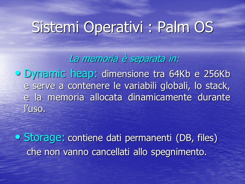 Sistemi Operativi : Palm OS La memoria è separata in: La memoria è separata in: Dynamic heap: dimensione tra 64Kb e 256Kb e serve a contenere le variabili globali, lo stack, e la memoria allocata dinamicamente durante luso.