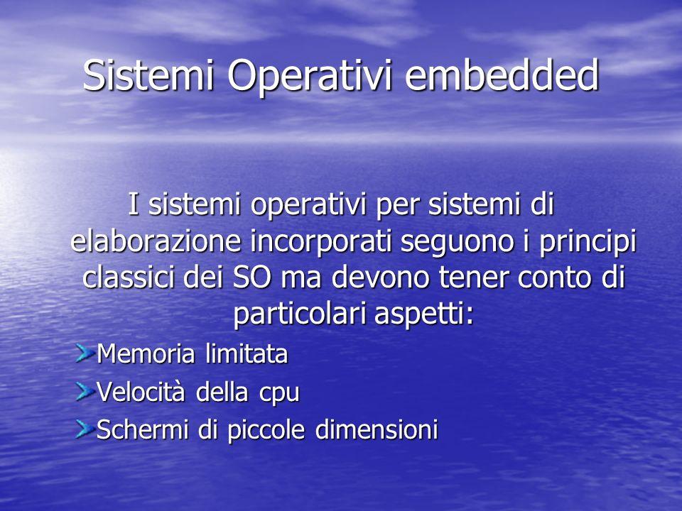 Sistemi Operativi embedded I sistemi operativi per sistemi di elaborazione incorporati seguono i principi classici dei SO ma devono tener conto di particolari aspetti: Memoria limitata Velocità della cpu Schermi di piccole dimensioni