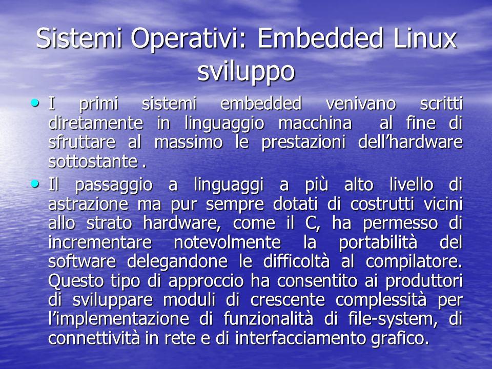 Sistemi Operativi: Embedded Linux sviluppo I primi sistemi embedded venivano scritti diretamente in linguaggio macchina al fine di sfruttare al massimo le prestazioni dellhardware sottostante.